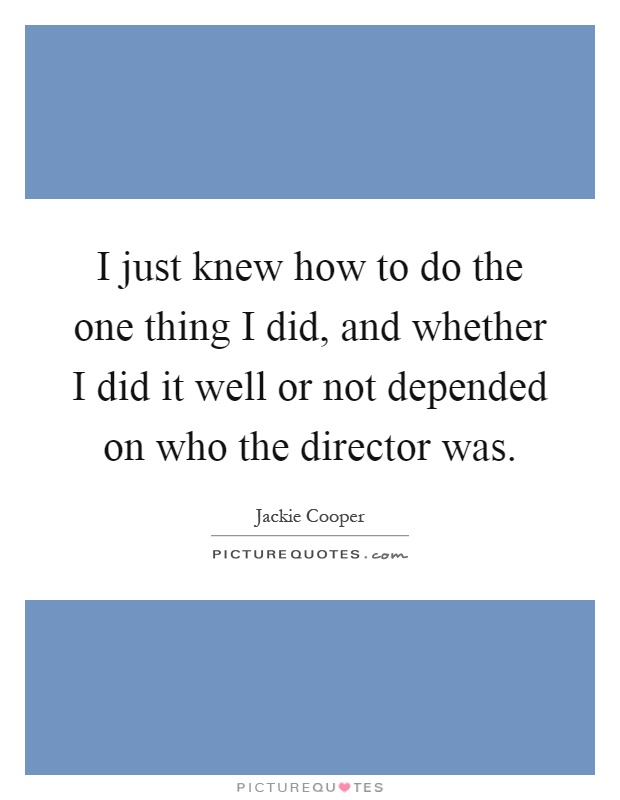 I just knew how to do the one thing I did, and whether I did it well or not depended on who the director was Picture Quote #1