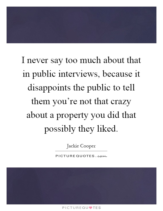 I never say too much about that in public interviews, because it disappoints the public to tell them you're not that crazy about a property you did that possibly they liked Picture Quote #1