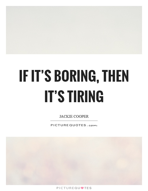 If it's boring, then it's tiring Picture Quote #1