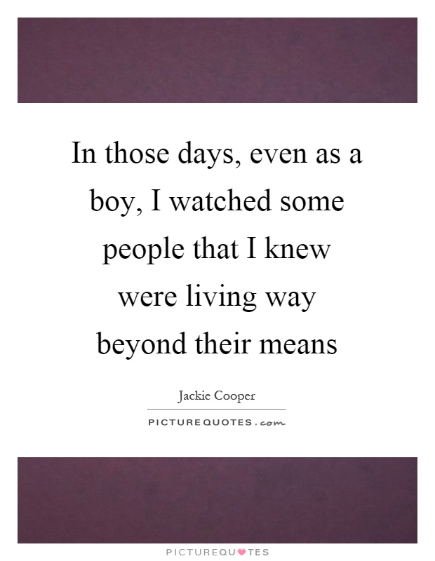 In those days, even as a boy, I watched some people that I knew were living way beyond their means Picture Quote #1