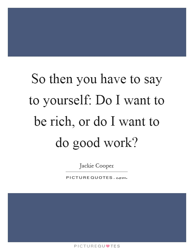 So then you have to say to yourself: Do I want to be rich, or do I want to do good work? Picture Quote #1