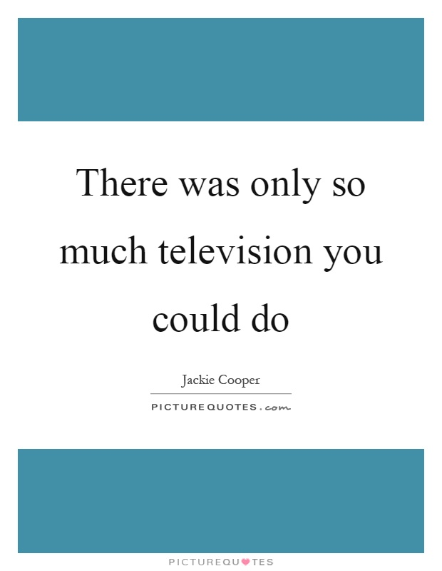 There was only so much television you could do Picture Quote #1