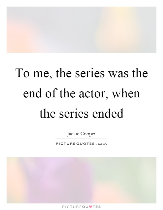 To me, the series was the end of the actor, when the series ended Picture Quote #1