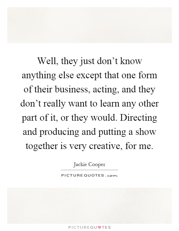 Well, they just don't know anything else except that one form of their business, acting, and they don't really want to learn any other part of it, or they would. Directing and producing and putting a show together is very creative, for me Picture Quote #1
