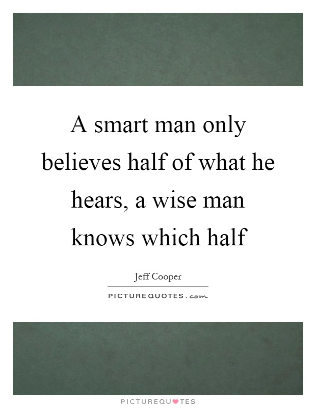 A smart man only believes half of what he hears, a wise man knows which half Picture Quote #1