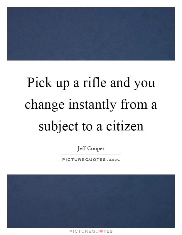 Pick up a rifle and you change instantly from a subject to a citizen Picture Quote #1