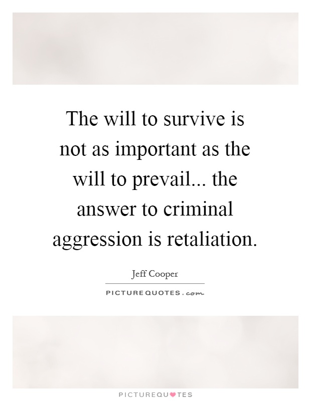 The will to survive is not as important as the will to prevail... the answer to criminal aggression is retaliation Picture Quote #1