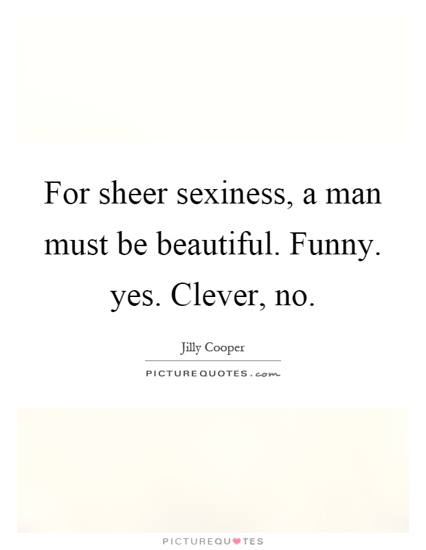 For sheer sexiness, a man must be beautiful. Funny. yes. Clever, no Picture Quote #1