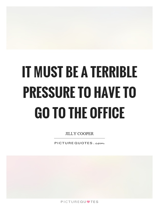 It must be a terrible pressure to have to go to the office Picture Quote #1