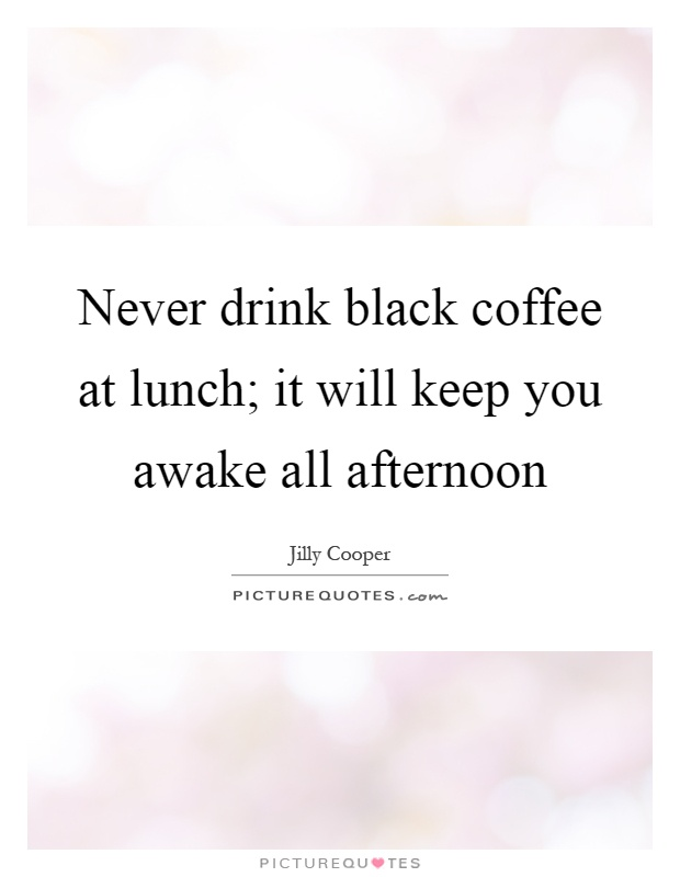 Never drink black coffee at lunch; it will keep you awake all afternoon Picture Quote #1