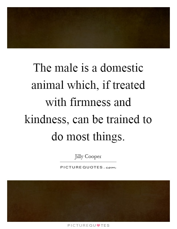 The male is a domestic animal which, if treated with firmness and kindness, can be trained to do most things Picture Quote #1