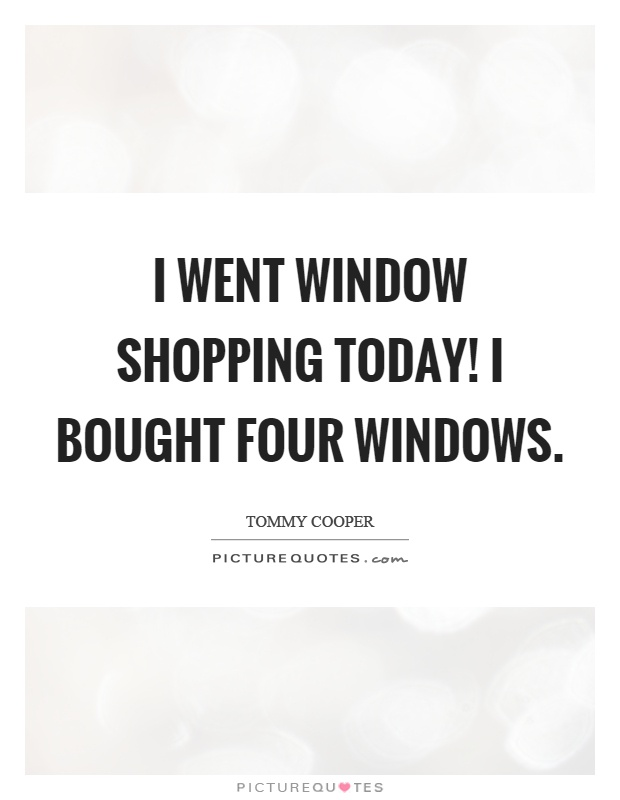 I went window shopping today! I bought four windows Picture Quote #1