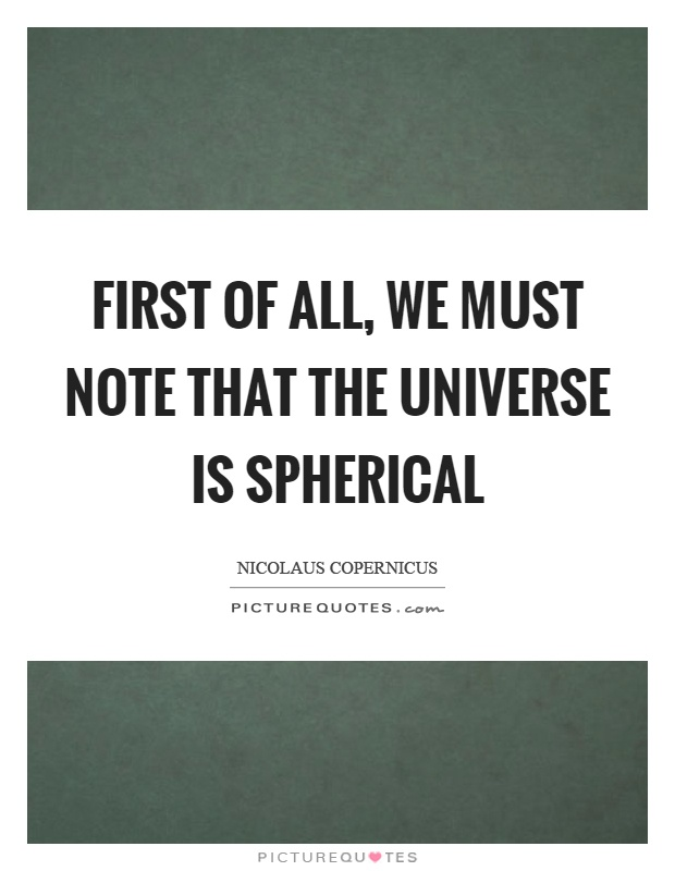 First of all, we must note that the universe is spherical Picture Quote #1