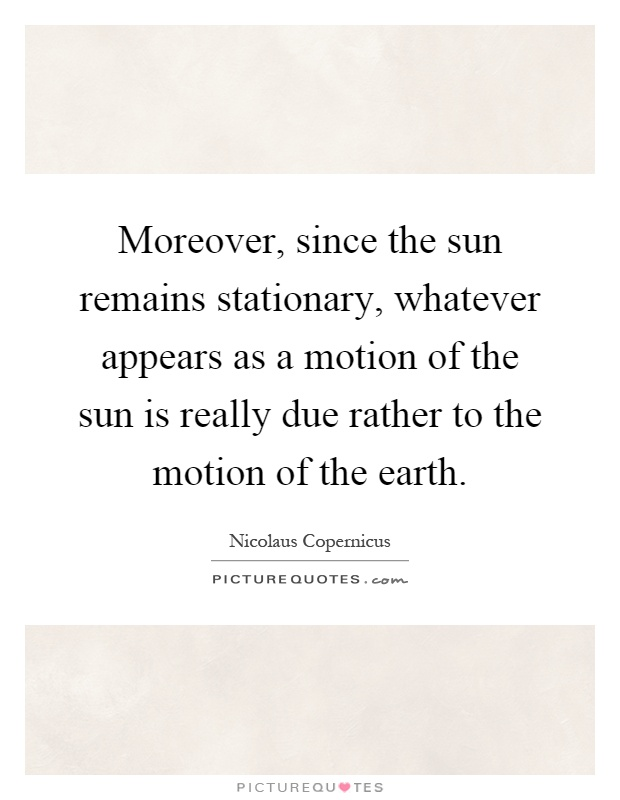Moreover, since the sun remains stationary, whatever appears as a motion of the sun is really due rather to the motion of the earth Picture Quote #1