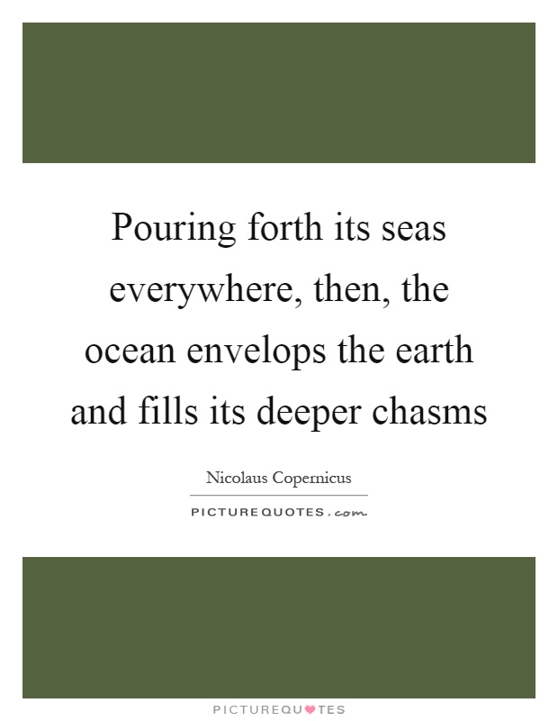 Pouring forth its seas everywhere, then, the ocean envelops the earth and fills its deeper chasms Picture Quote #1
