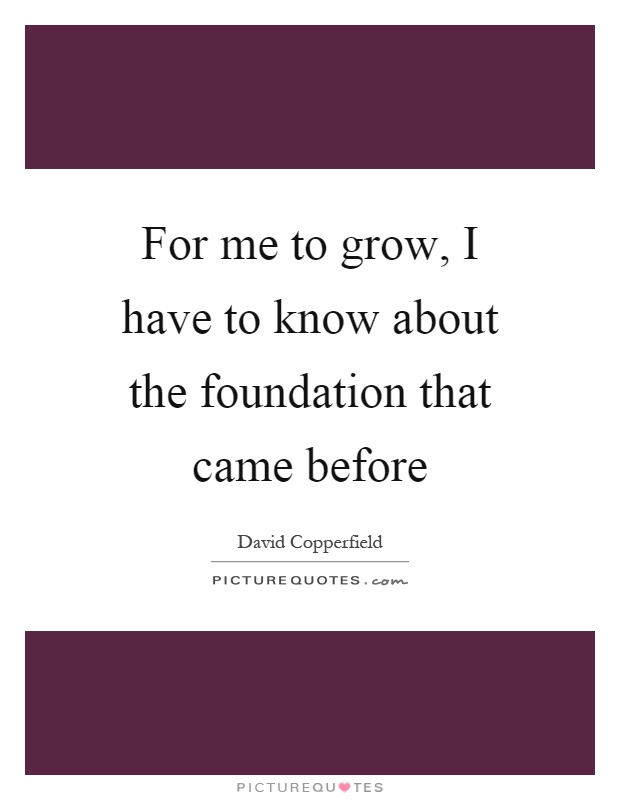 For me to grow, I have to know about the foundation that came before Picture Quote #1