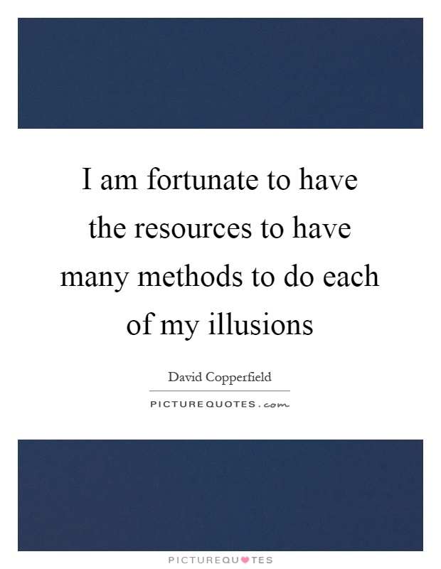 I am fortunate to have the resources to have many methods to do each of my illusions Picture Quote #1