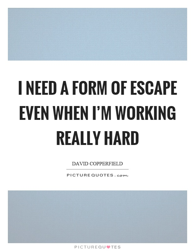 I need a form of escape even when I'm working really hard Picture Quote #1