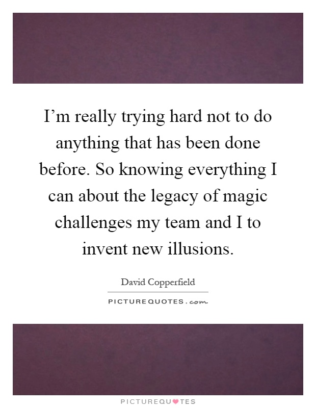 I'm really trying hard not to do anything that has been done before. So knowing everything I can about the legacy of magic challenges my team and I to invent new illusions Picture Quote #1