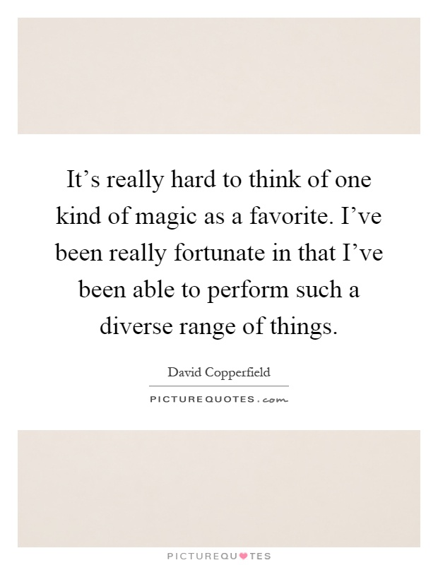 It's really hard to think of one kind of magic as a favorite. I've been really fortunate in that I've been able to perform such a diverse range of things Picture Quote #1