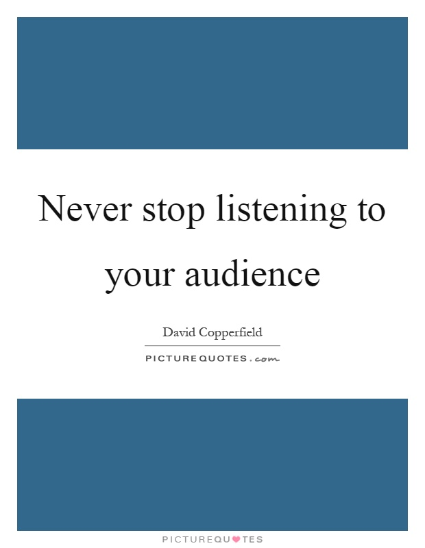 Never stop listening to your audience Picture Quote #1