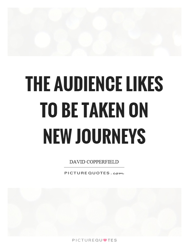 The audience likes to be taken on new journeys Picture Quote #1