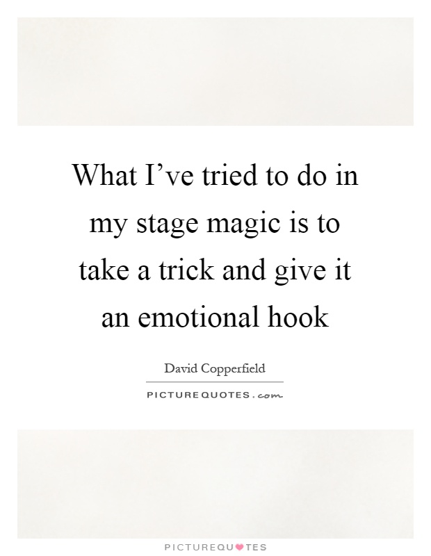 What I've tried to do in my stage magic is to take a trick and give it an emotional hook Picture Quote #1