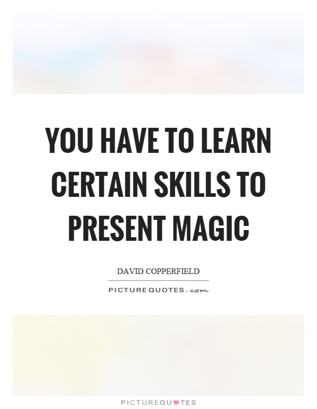 You have to learn certain skills to present magic Picture Quote #1