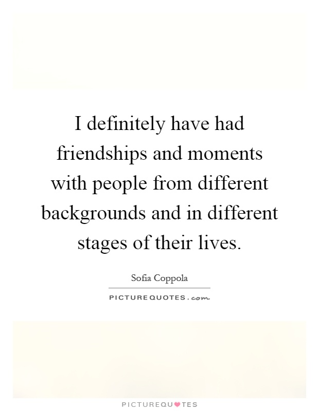 I definitely have had friendships and moments with people from different backgrounds and in different stages of their lives Picture Quote #1