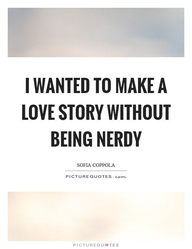 I wanted to make a love story without being nerdy Picture Quote #1