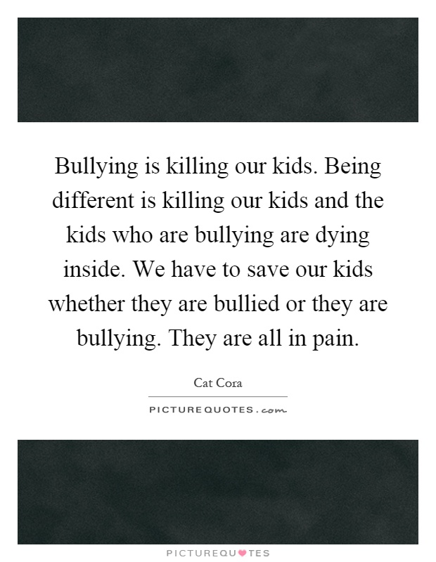 Bullying is killing our kids. Being different is killing our kids and the kids who are bullying are dying inside. We have to save our kids whether they are bullied or they are bullying. They are all in pain Picture Quote #1