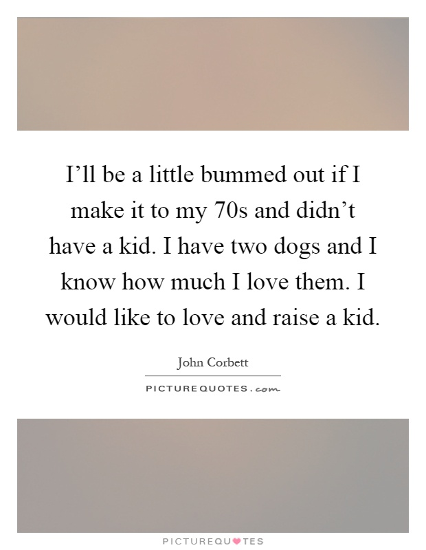 I'll be a little bummed out if I make it to my 70s and didn't have a kid. I have two dogs and I know how much I love them. I would like to love and raise a kid Picture Quote #1
