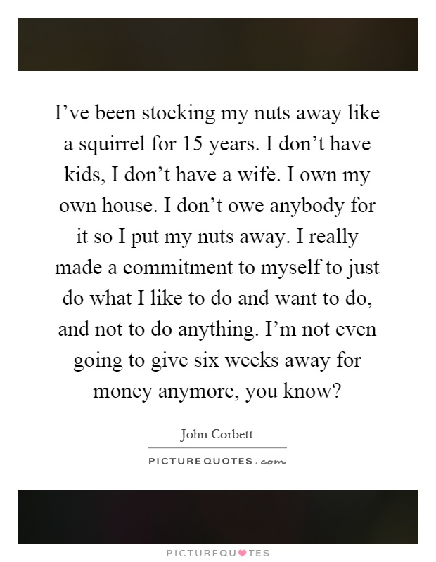 I Ve Been Stocking My Nuts Away Like A Squirrel For 15 Years