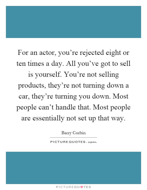 For an actor, you're rejected eight or ten times a day. All you've got to sell is yourself. You're not selling products, they're not turning down a car, they're turning you down. Most people can't handle that. Most people are essentially not set up that way Picture Quote #1
