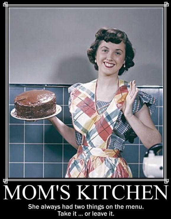 Mom's kitchen. She always had two things on the menu. Take it.... or leave it Picture Quote #1