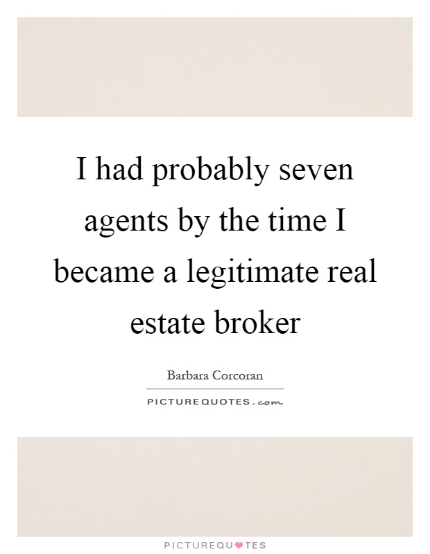 I had probably seven agents by the time I became a legitimate real estate broker Picture Quote #1