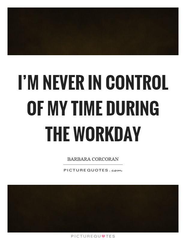 I'm never in control of my time during the workday Picture Quote #1