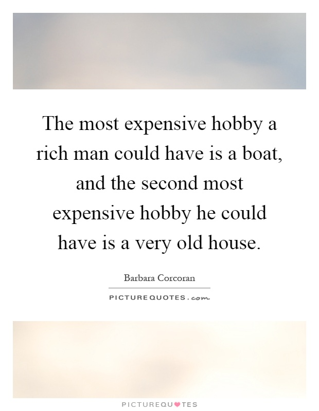 The most expensive hobby a rich man could have is a boat, and the second most expensive hobby he could have is a very old house Picture Quote #1