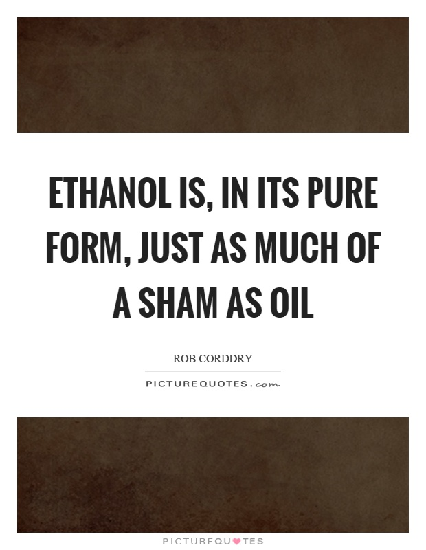 Ethanol is, in its pure form, just as much of a sham as oil Picture Quote #1