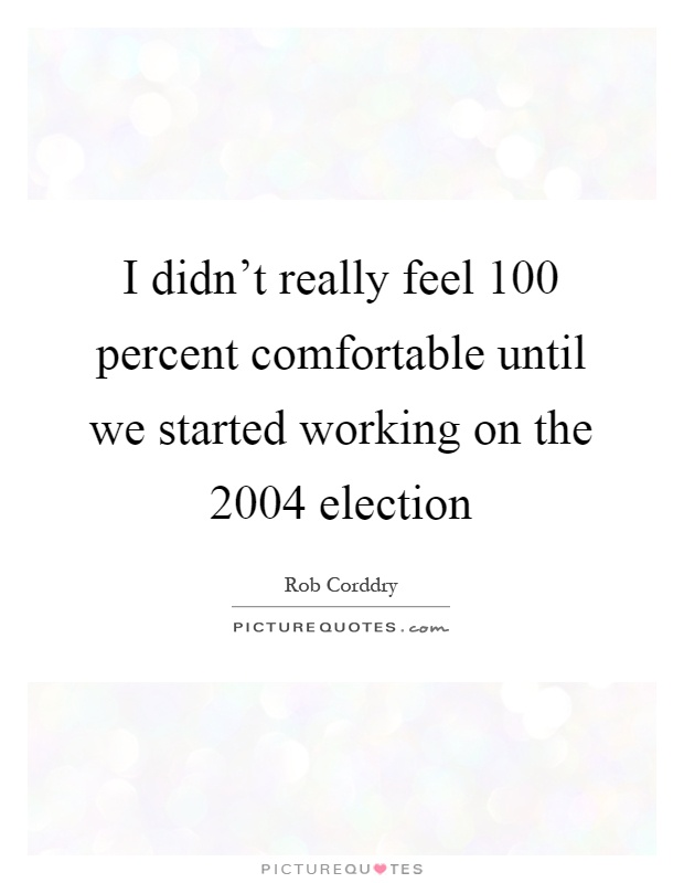 I didn't really feel 100 percent comfortable until we started working on the 2004 election Picture Quote #1