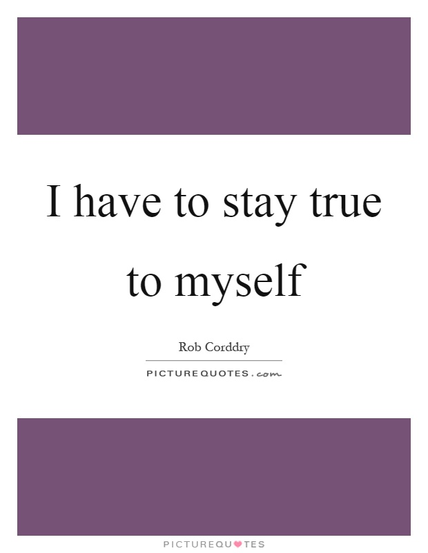 I have to stay true to myself Picture Quote #1