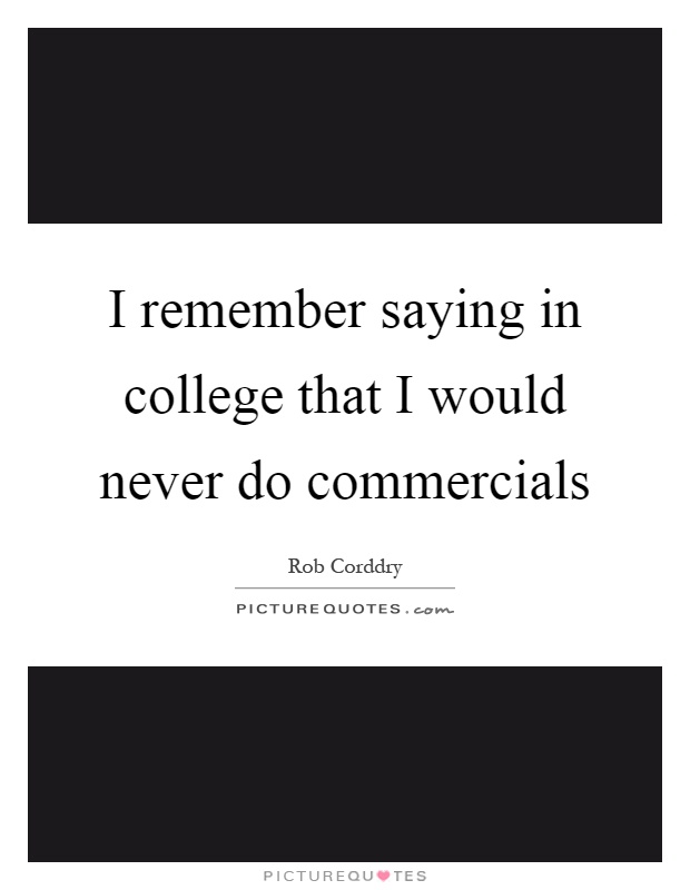 I remember saying in college that I would never do commercials Picture Quote #1