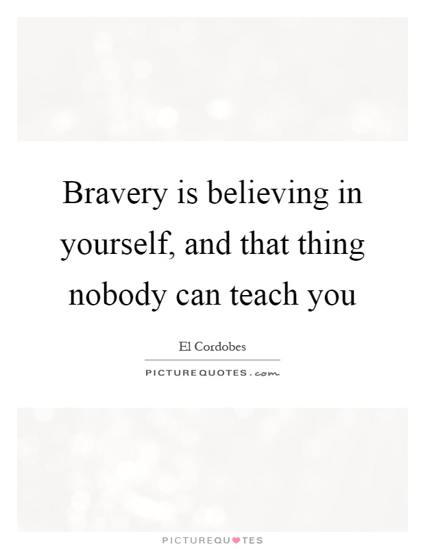 Bravery is believing in yourself, and that thing nobody can teach you Picture Quote #1
