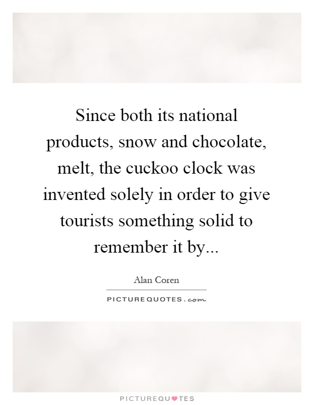 Since both its national products, snow and chocolate, melt, the cuckoo clock was invented solely in order to give tourists something solid to remember it by Picture Quote #1
