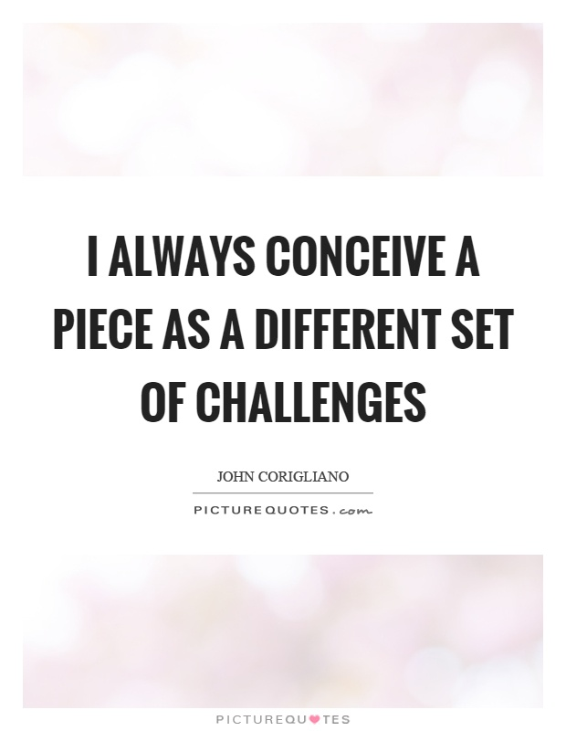 I always conceive a piece as a different set of challenges Picture Quote #1