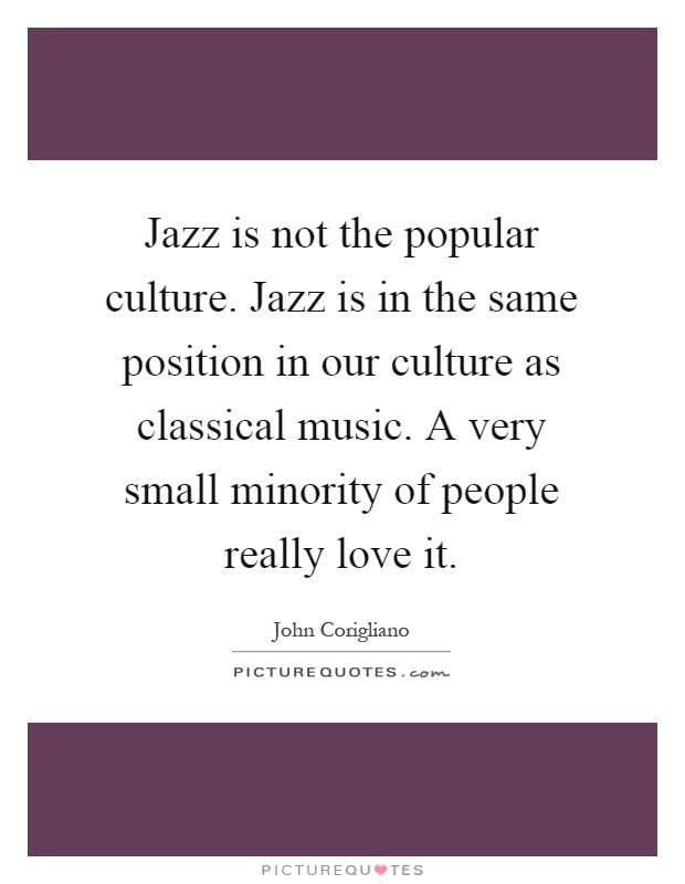 Jazz is not the popular culture. Jazz is in the same position in our culture as classical music. A very small minority of people really love it Picture Quote #1