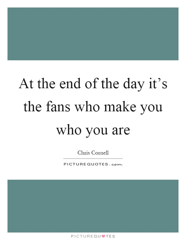 At the end of the day it's the fans who make you who you are Picture Quote #1