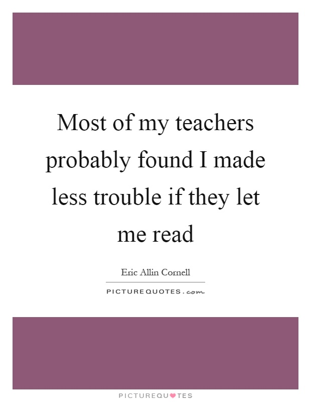 Most of my teachers probably found I made less trouble if they let me read Picture Quote #1