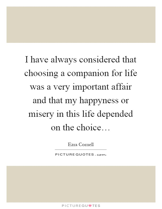 I have always considered that choosing a companion for life was a very important affair and that my happyness or misery in this life depended on the choice… Picture Quote #1