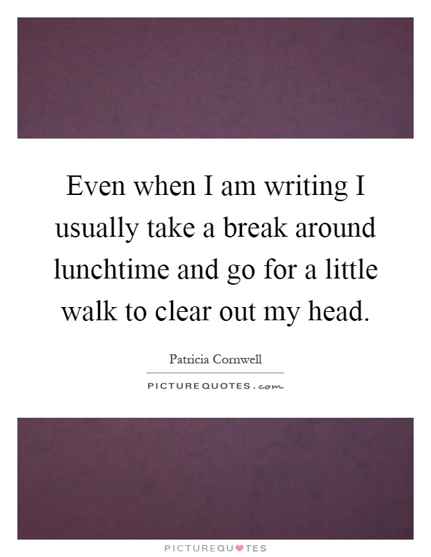 Even when I am writing I usually take a break around lunchtime and go for a little walk to clear out my head Picture Quote #1